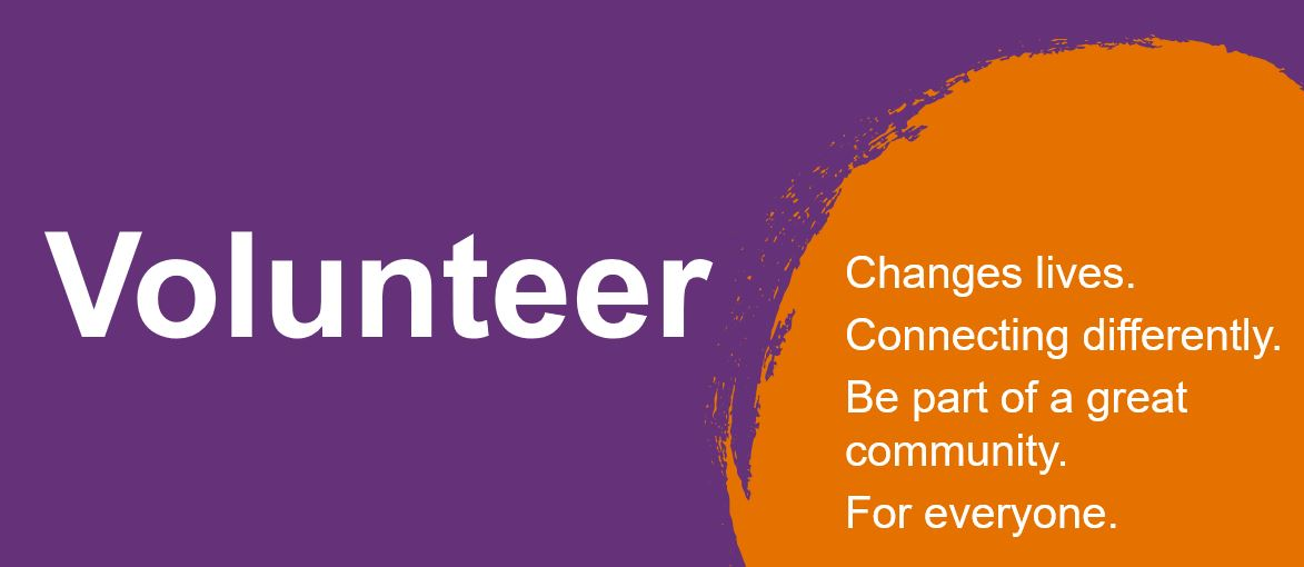 Volunteer. Changes lives. Connecting differently. Be part of a great community. For everyone.
