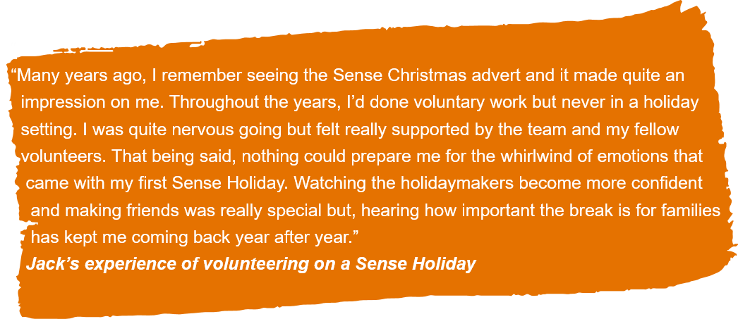 """""""Many years ago, I remember seeing the Sense Christmas advert and it made quite an impression on me. Throughout the years, I'd done voluntary work but never in a holiday setting. I was quite nervous going but felt really supported by the team and my fellow volunteers. That being said, nothing could prepare me for the whirlwind of emotions that came with my first Sense Holiday. Watching the holidaymakers become more confident and making friends was really special but, hearing how important the break is for families has kept me coming back year after year."""" Jack's experience of volunteering on a Sense Holiday."""
